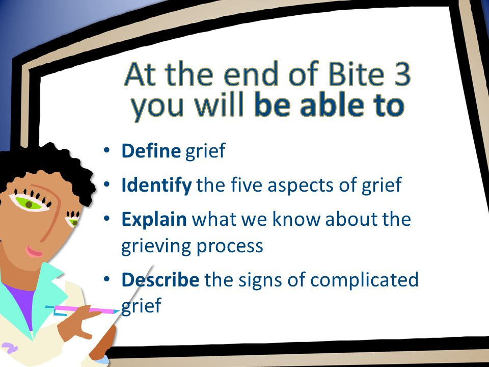 Define grief Identify the five aspects of grief Explain what we know about the grieving process Describe the signs of complicated grief
