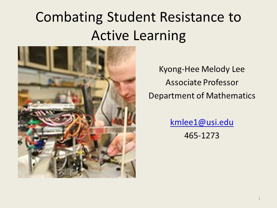 Combating Student Resistance to Active Learning Kyong-Hee Melody Lee Associate Professor Department of Mathematics kmlee1@usi.edu 465-1273 1