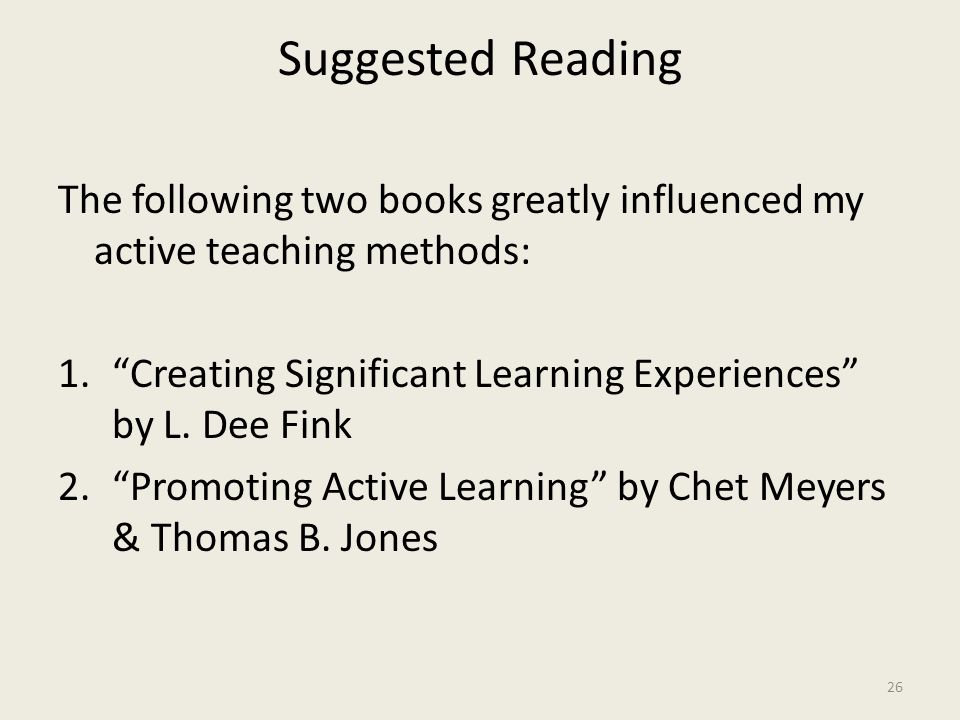 Suggested Reading The following two books greatly influenced my active teaching methods: 1. Creating Significant Learning Experiences by L.