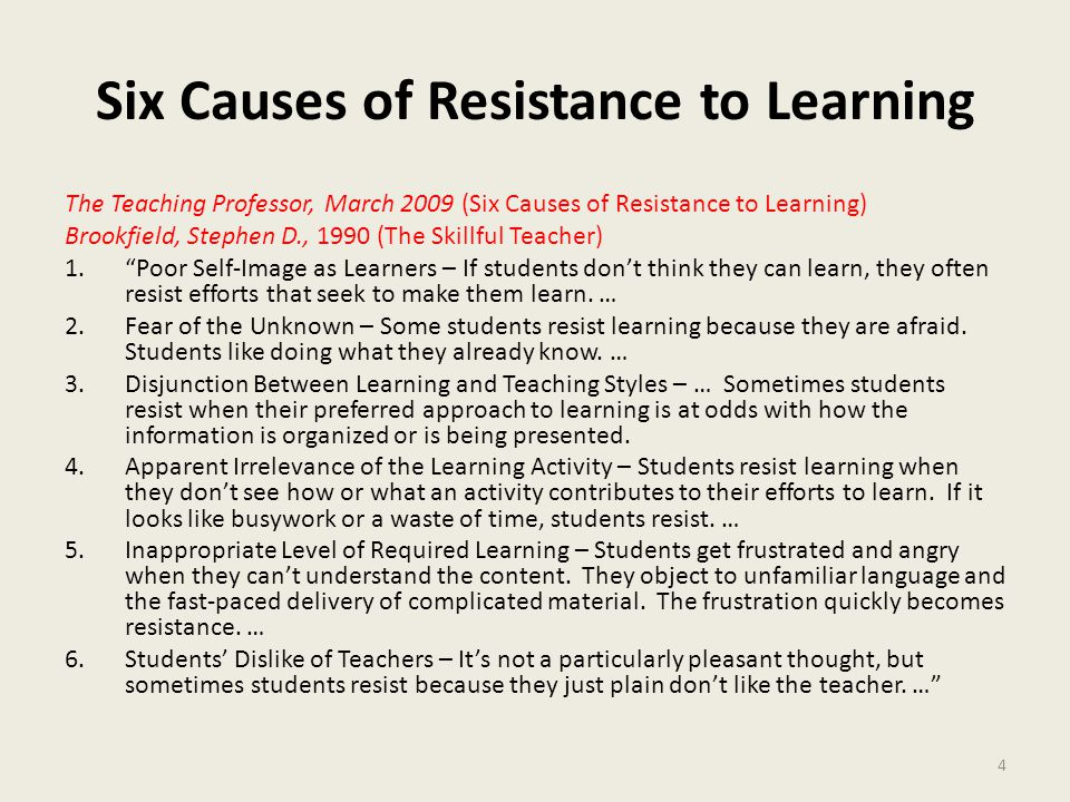 Six Causes of Resistance to Learning The Teaching Professor, March 2009 (Six Causes of Resistance to Learning) Brookfield, Stephen D., 1990 (The Skillful Teacher) 1. Poor Self-Image as Learners – If students don't think they can learn, they often resist efforts that seek to make them learn.