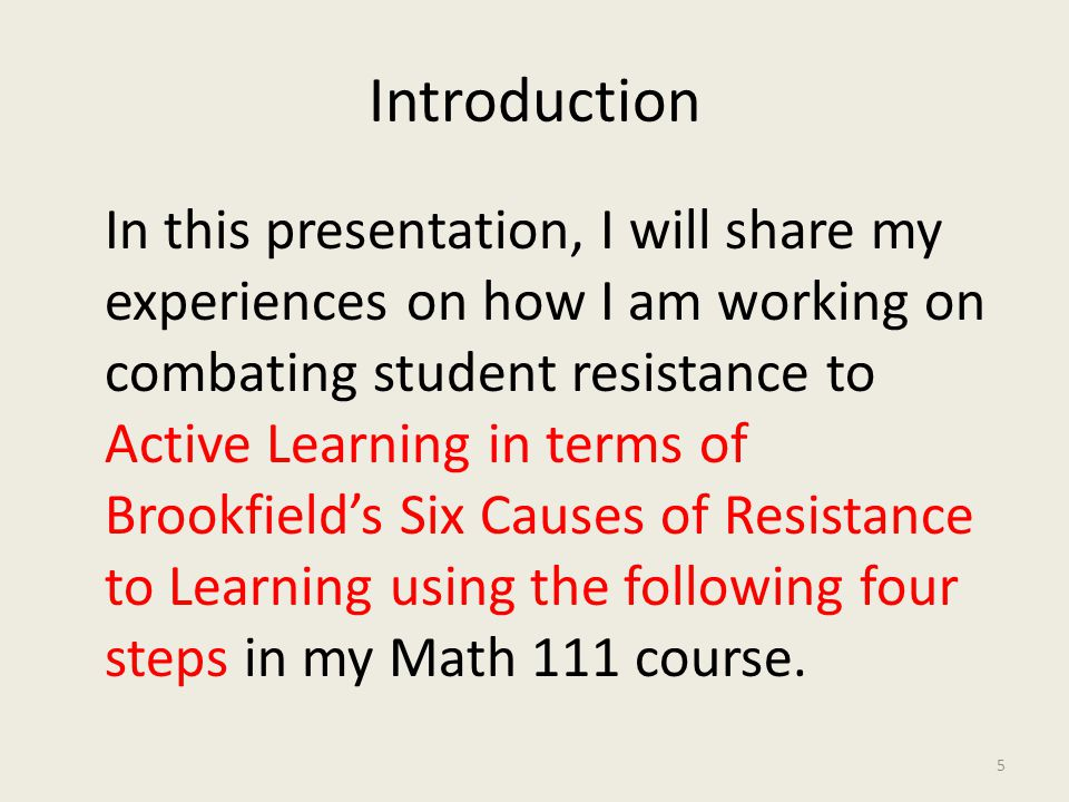 Introduction In this presentation, I will share my experiences on how I am working on combating student resistance to Active Learning in terms of Brookfield's Six Causes of Resistance to Learning using the following four steps in my Math 111 course.