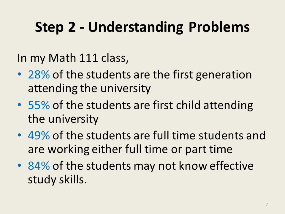 Step 2 - Understanding Problems In my Math 111 class, 28% of the students are the first generation attending the university 55% of the students are first child attending the university 49% of the students are full time students and are working either full time or part time 84% of the students may not know effective study skills.