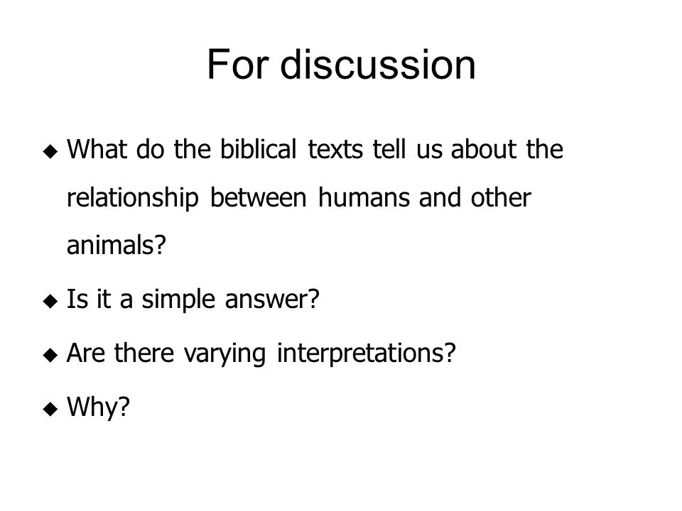 For discussion  What do the biblical texts tell us about the relationship between humans and other animals.