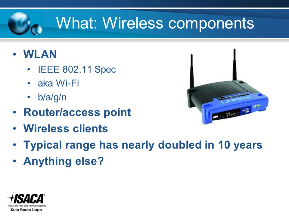 What: Wireless components WLAN IEEE 802.11 Spec aka Wi-Fi b/a/g/n Router/access point Wireless clients Typical range has nearly doubled in 10 years An