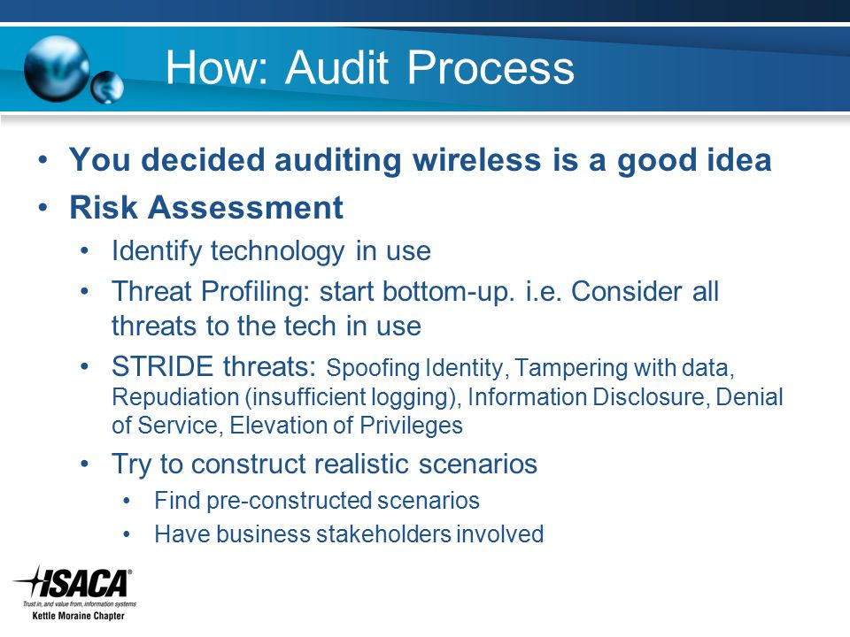 How: Audit Process You decided auditing wireless is a good idea Risk Assessment Identify technology in use Threat Profiling: start bottom-up. i.e. Con
