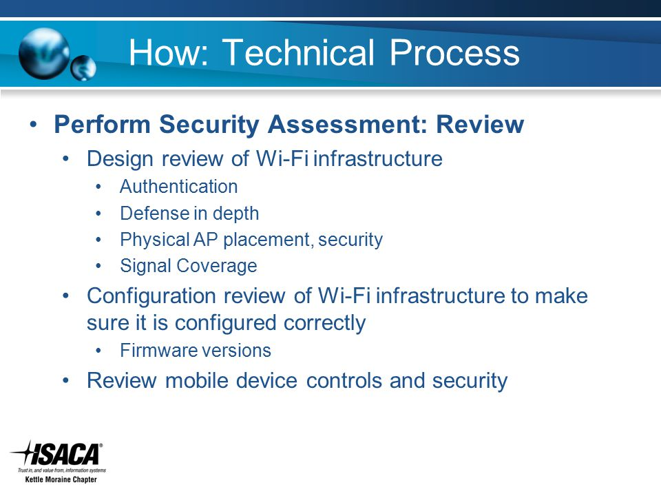 How: Technical Process Perform Security Assessment: Review Design review of Wi-Fi infrastructure Authentication Defense in depth Physical AP placement