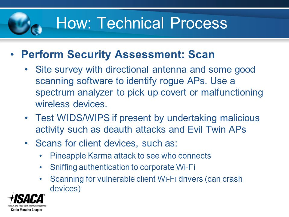 How: Technical Process Perform Security Assessment: Scan Site survey with directional antenna and some good scanning software to identify rogue APs. U