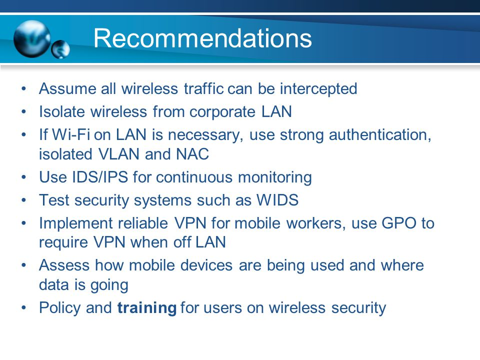 Recommendations Assume all wireless traffic can be intercepted Isolate wireless from corporate LAN If Wi-Fi on LAN is necessary, use strong authentica