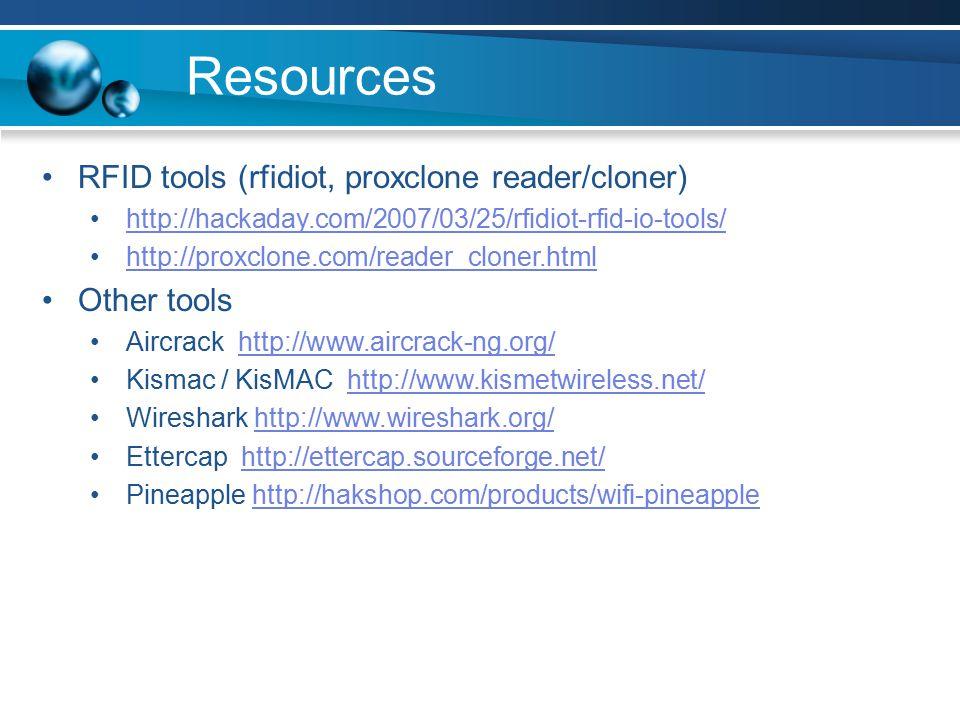 Resources RFID tools (rfidiot, proxclone reader/cloner) http://hackaday.com/2007/03/25/rfidiot-rfid-io-tools/ http://proxclone.com/reader_cloner.html Other tools Aircrack http://www.aircrack-ng.org/http://www.aircrack-ng.org/ Kismac / KisMAC http://www.kismetwireless.net/http://www.kismetwireless.net/ Wireshark http://www.wireshark.org/http://www.wireshark.org/ Ettercap http://ettercap.sourceforge.net/http://ettercap.sourceforge.net/ Pineapple http://hakshop.com/products/wifi-pineapplehttp://hakshop.com/products/wifi-pineapple