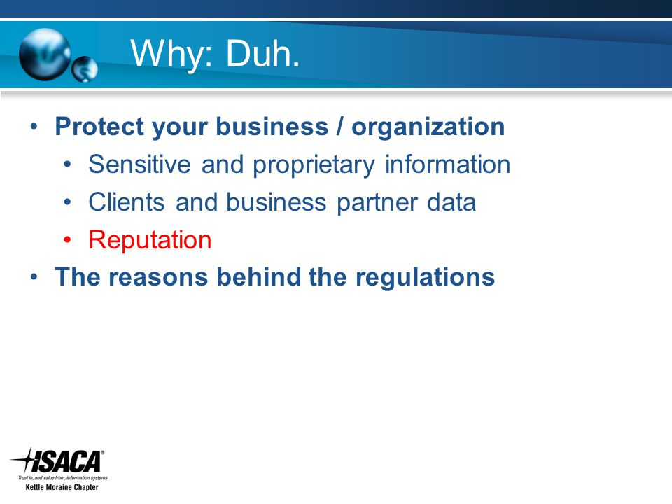 Why: Duh. Protect your business / organization Sensitive and proprietary information Clients and business partner data Reputation The reasons behind t