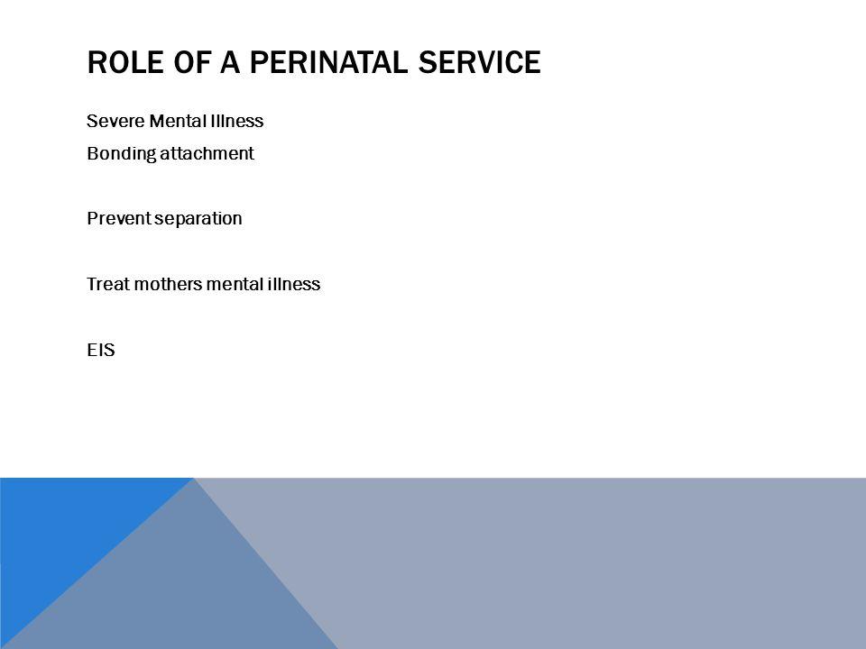 ROLE OF A PERINATAL SERVICE Severe Mental Illness Bonding attachment Prevent separation Treat mothers mental illness EIS