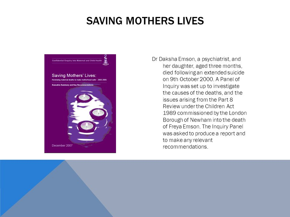 SAVING MOTHERS LIVES Dr Daksha Emson, a psychiatrist, and her daughter, aged three months, died following an extended suicide on 9th October 2000. A P