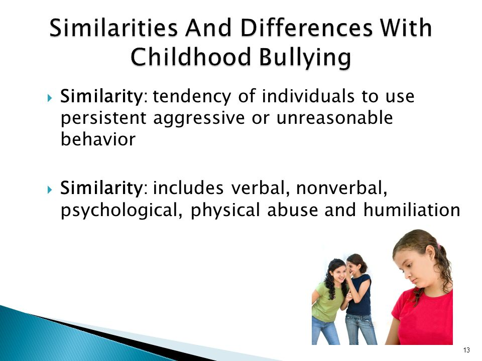  Similarity: tendency of individuals to use persistent aggressive or unreasonable behavior  Similarity: includes verbal, nonverbal, psychological, physical abuse and humiliation 13
