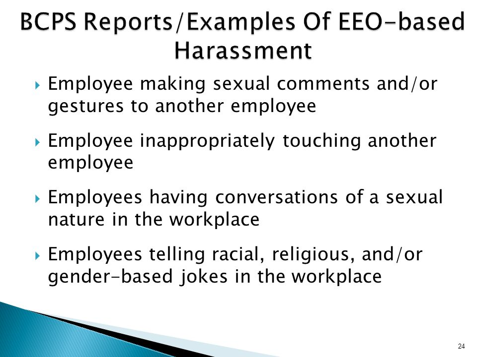 24 BCPS Reports/Examples Of EEO-based Harassment  Employee making sexual comments and/or gestures to another employee  Employee inappropriately touching another employee  Employees having conversations of a sexual nature in the workplace  Employees telling racial, religious, and/or gender-based jokes in the workplace