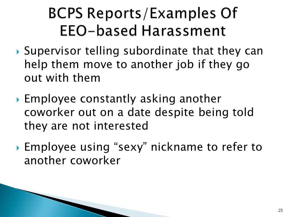 25 BCPS Reports/Examples Of EEO-based Harassment  Supervisor telling subordinate that they can help them move to another job if they go out with them  Employee constantly asking another coworker out on a date despite being told they are not interested  Employee using sexy nickname to refer to another coworker