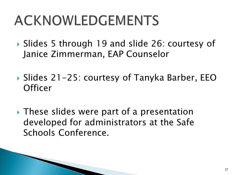  Slides 5 through 19 and slide 26: courtesy of Janice Zimmerman, EAP Counselor  Slides 21-25: courtesy of Tanyka Barber, EEO Officer  These slides were part of a presentation developed for administrators at the Safe Schools Conference.