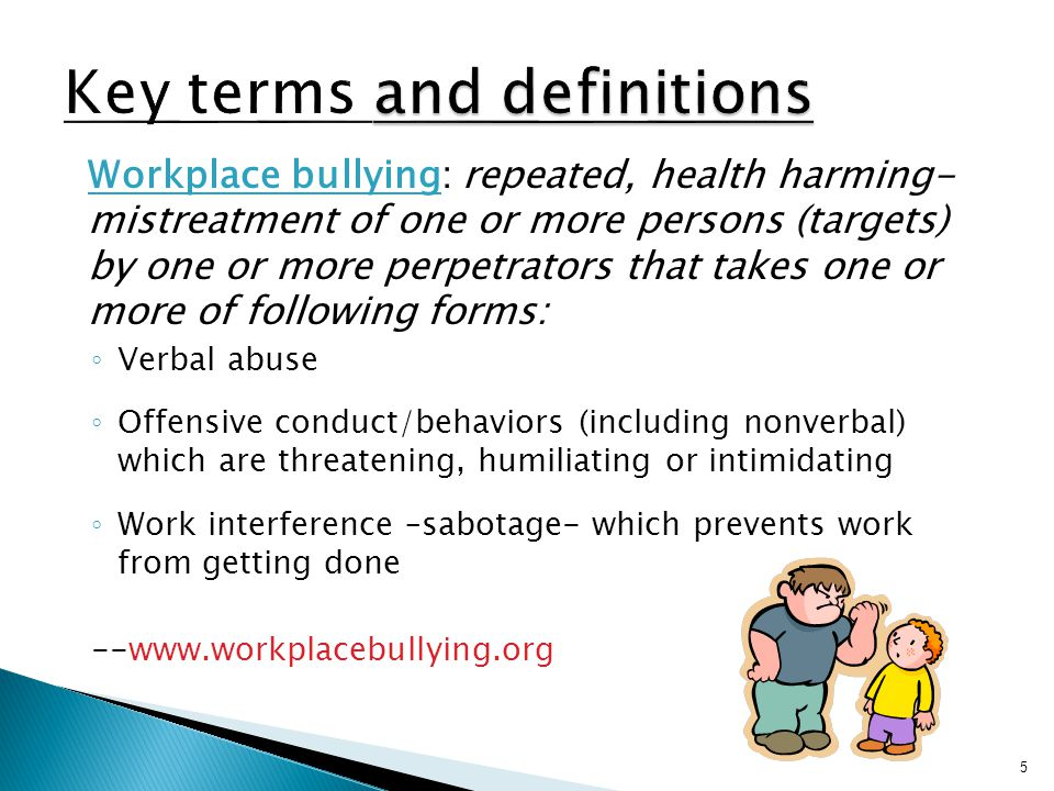 Workplace bullying: repeated, health harming- mistreatment of one or more persons (targets) by one or more perpetrators that takes one or more of following forms: ◦ Verbal abuse ◦ Offensive conduct/behaviors (including nonverbal) which are threatening, humiliating or intimidating ◦ Work interference –sabotage- which prevents work from getting done --www.workplacebullying.org 5