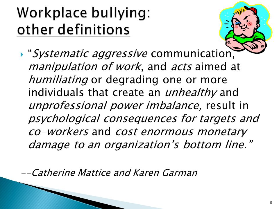  Systematic aggressive communication, manipulation of work, and acts aimed at humiliating or degrading one or more individuals that create an unhealthy and unprofessional power imbalance, result in psychological consequences for targets and co-workers and cost enormous monetary damage to an organization's bottom line. --Catherine Mattice and Karen Garman 6