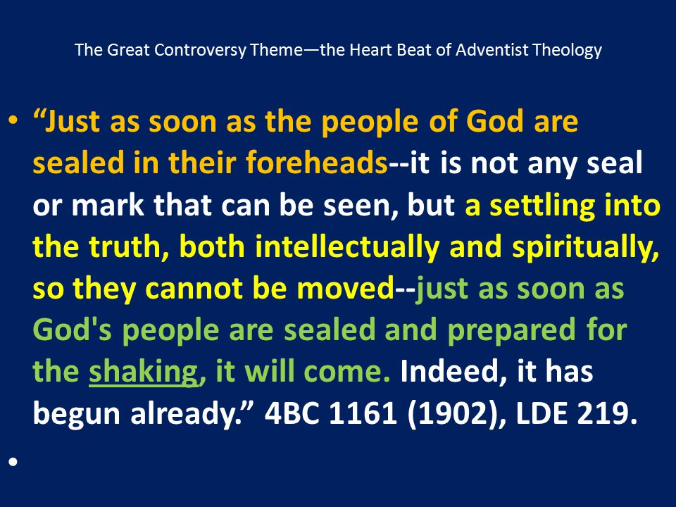 """The Great Controversy Theme—the Heart Beat of Adventist Theology """"Just as soon as the people of God are sealed in their foreheads--it is not any seal"""