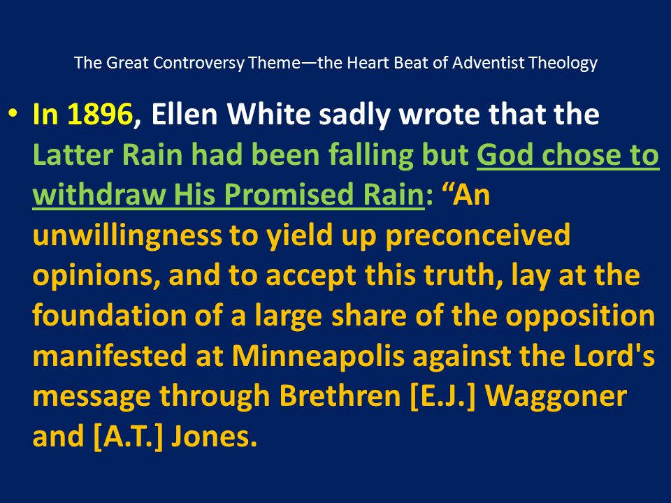 The Great Controversy Theme—the Heart Beat of Adventist Theology In 1896, Ellen White sadly wrote that the Latter Rain had been falling but God chose