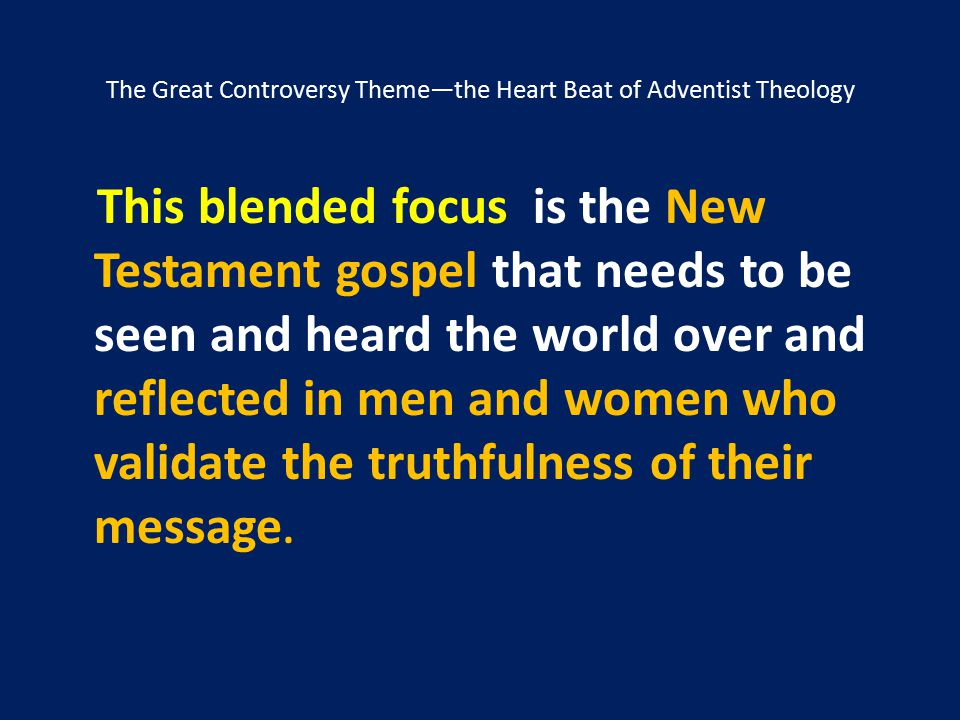 The Great Controversy Theme—the Heart Beat of Adventist Theology This blended focus is the New Testament gospel that needs to be seen and heard the wo
