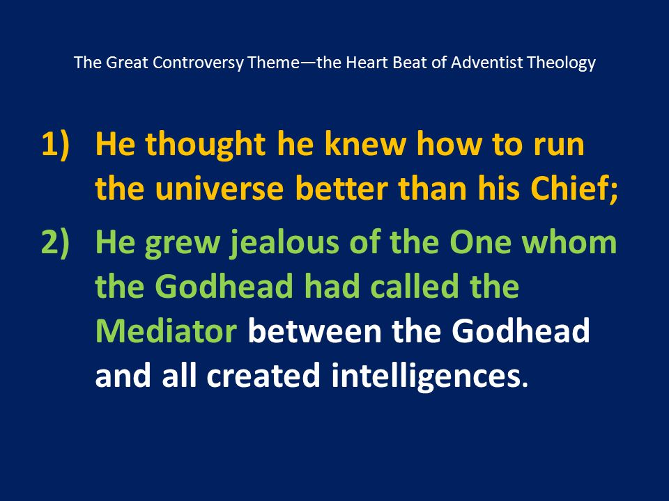 The Great Controversy Theme—the Heart Beat of Adventist Theology 1)He thought he knew how to run the universe better than his Chief; 2)He grew jealous