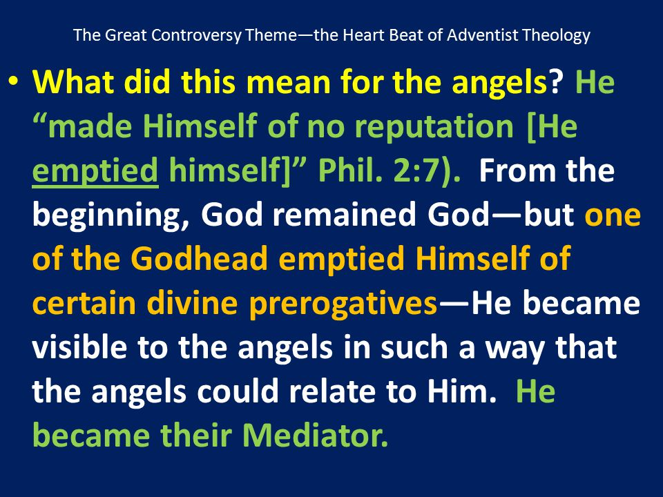 """The Great Controversy Theme—the Heart Beat of Adventist Theology What did this mean for the angels? He """"made Himself of no reputation [He emptied hims"""