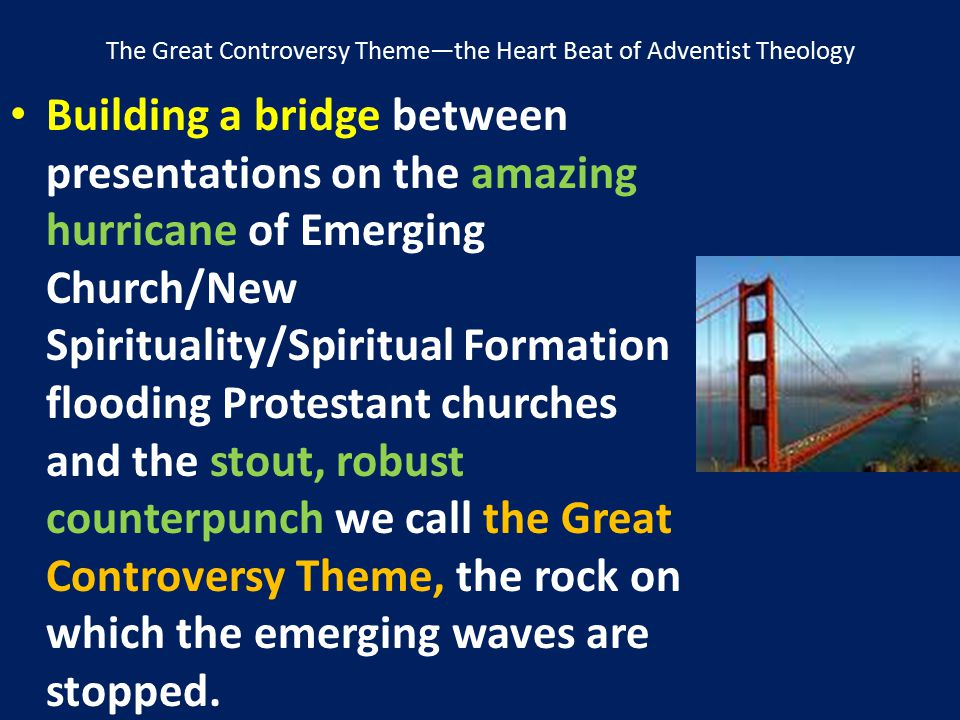 The Great Controversy Theme—the Heart Beat of Adventist Theology Building a bridge between presentations on the amazing hurricane of Emerging Church/N