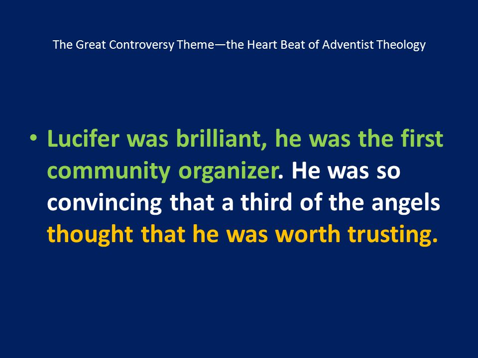 The Great Controversy Theme—the Heart Beat of Adventist Theology Lucifer was brilliant, he was the first community organizer. He was so convincing tha
