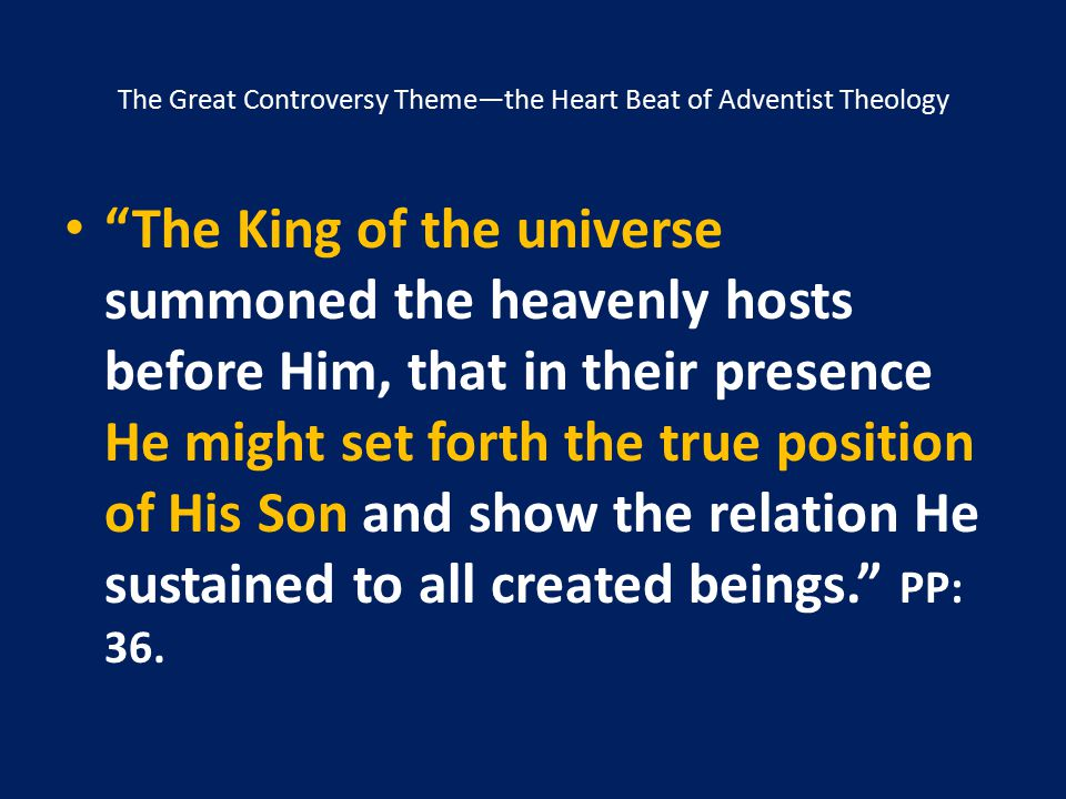"""The Great Controversy Theme—the Heart Beat of Adventist Theology """"The King of the universe summoned the heavenly hosts before Him, that in their prese"""