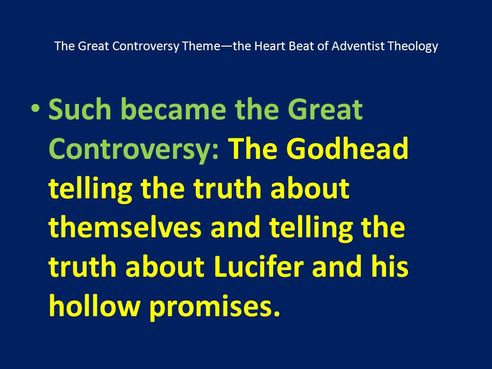 The Great Controversy Theme—the Heart Beat of Adventist Theology Such became the Great Controversy: The Godhead telling the truth about themselves and