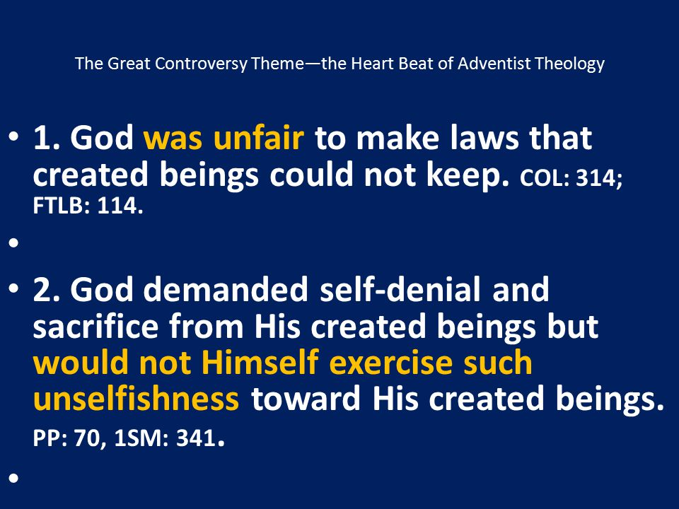 The Great Controversy Theme—the Heart Beat of Adventist Theology 1. God was unfair to make laws that created beings could not keep. COL: 314; FTLB: 11