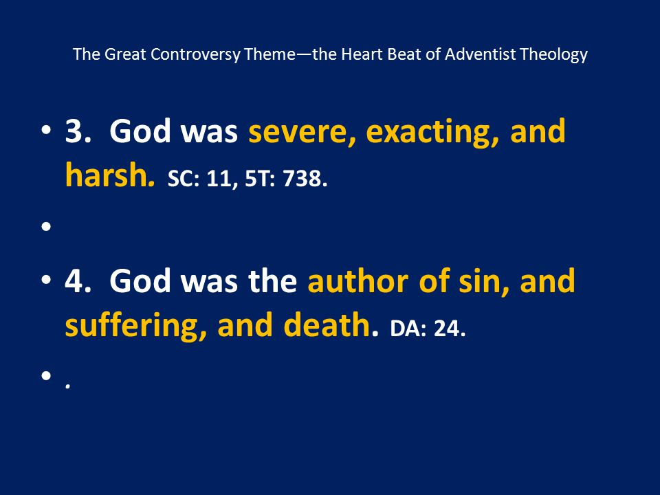 The Great Controversy Theme—the Heart Beat of Adventist Theology 3. God was severe, exacting, and harsh. SC: 11, 5T: 738. 4. God was the author of sin