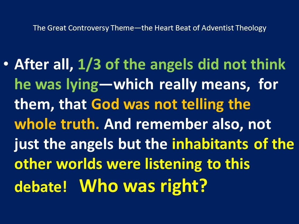 The Great Controversy Theme—the Heart Beat of Adventist Theology After all, 1/3 of the angels did not think he was lying—which really means, for them,