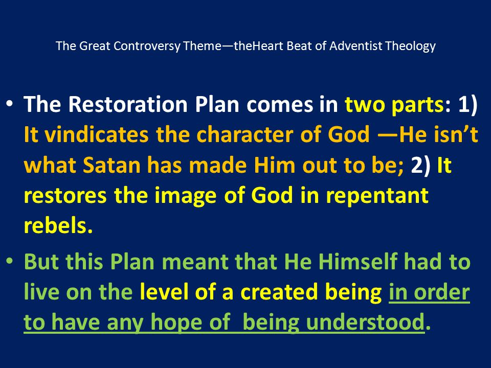 The Great Controversy Theme—theHeart Beat of Adventist Theology The Restoration Plan comes in two parts: 1) It vindicates the character of God ―He isn
