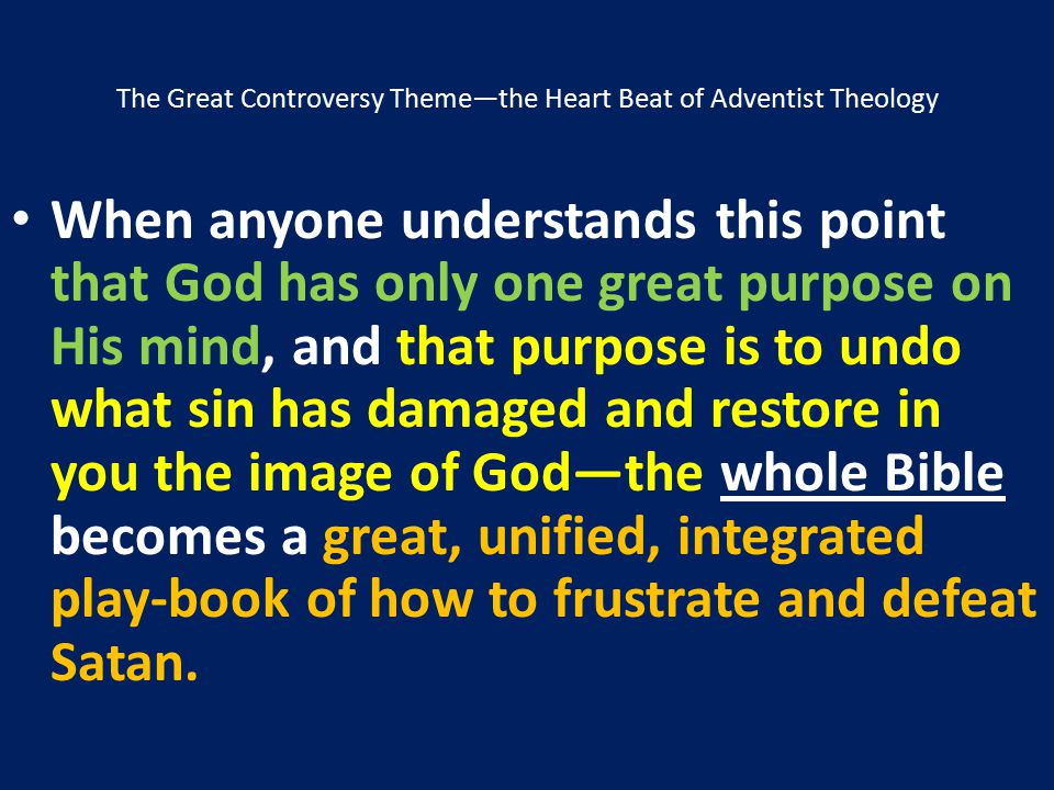 The Great Controversy Theme—the Heart Beat of Adventist Theology When anyone understands this point that God has only one great purpose on His mind, a