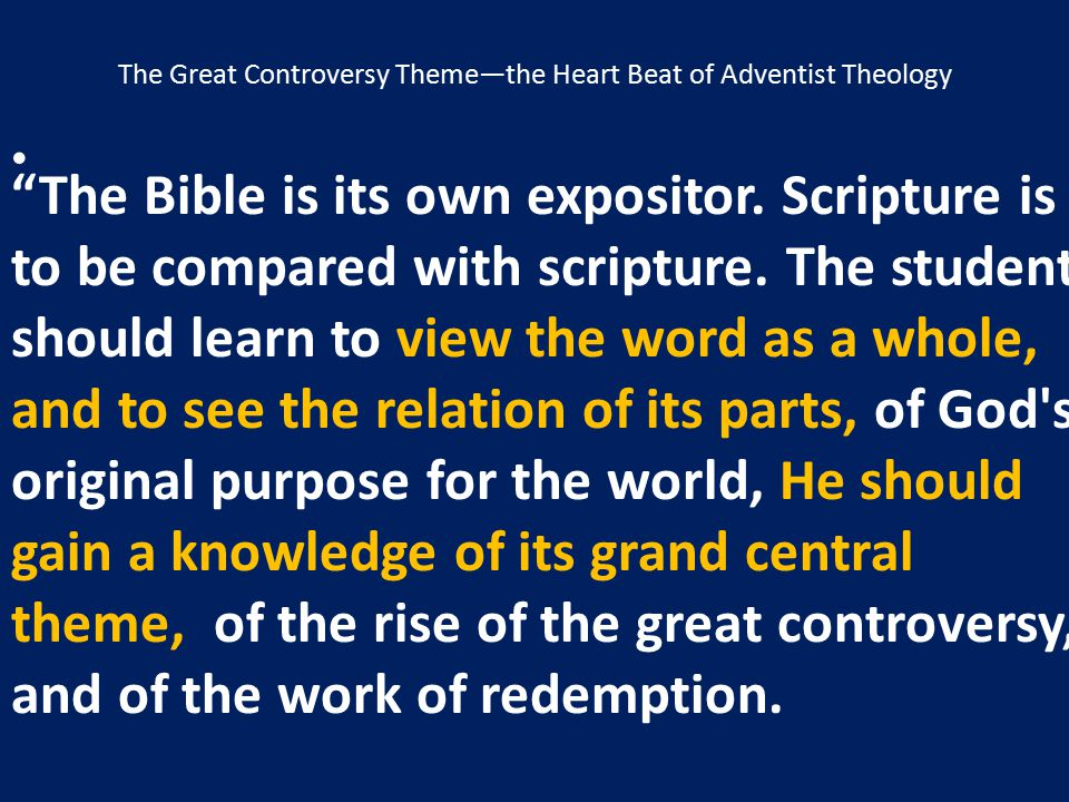 """The Great Controversy Theme—the Heart Beat of Adventist Theology """"The Bible is its own expositor. Scripture is to be compared with scripture. The stud"""