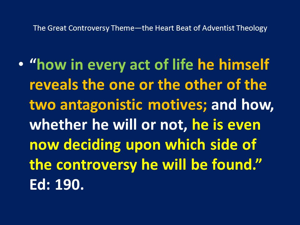 """The Great Controversy Theme—the Heart Beat of Adventist Theology """"how in every act of life he himself reveals the one or the other of the two antagoni"""