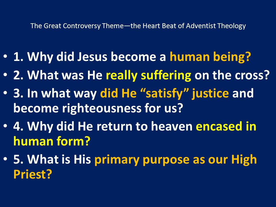 The Great Controversy Theme—the Heart Beat of Adventist Theology 1. Why did Jesus become a human being? 2. What was He really suffering on the cross?