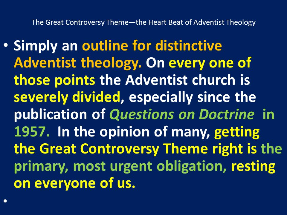 The Great Controversy Theme—the Heart Beat of Adventist Theology Simply an outline for distinctive Adventist theology. On every one of those points th