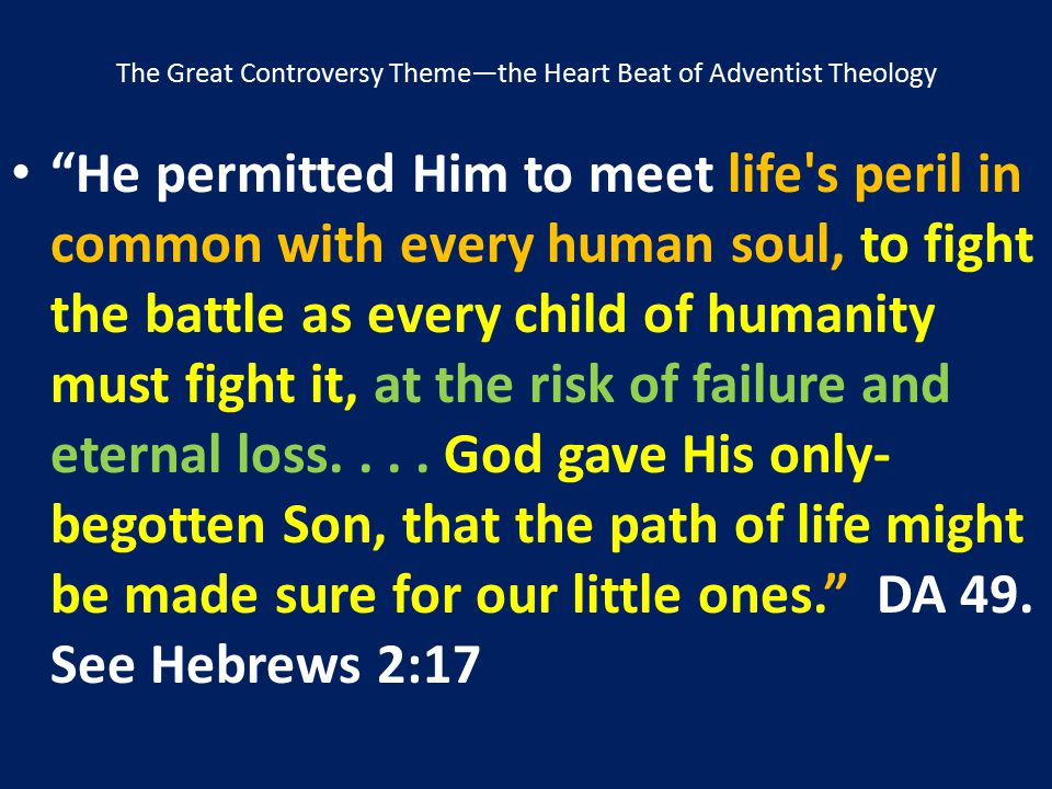 """The Great Controversy Theme—the Heart Beat of Adventist Theology """"He permitted Him to meet life's peril in common with every human soul, to fight the"""