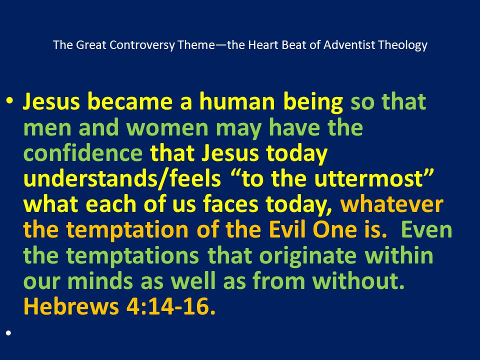 The Great Controversy Theme—the Heart Beat of Adventist Theology Jesus became a human being so that men and women may have the confidence that Jesus t