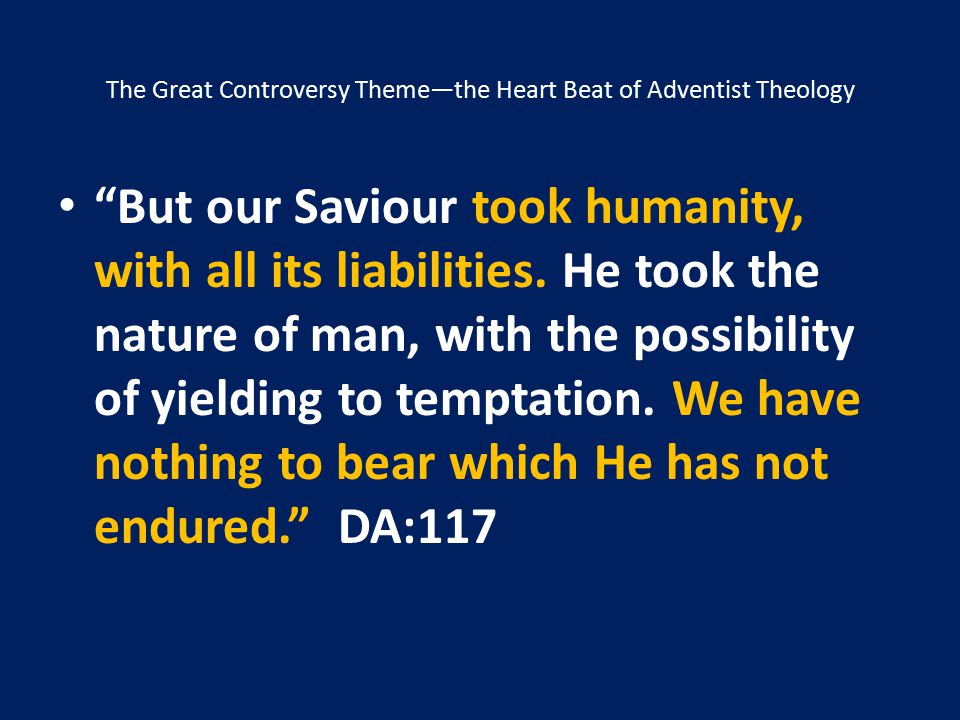 """The Great Controversy Theme—the Heart Beat of Adventist Theology """"But our Saviour took humanity, with all its liabilities. He took the nature of man,"""