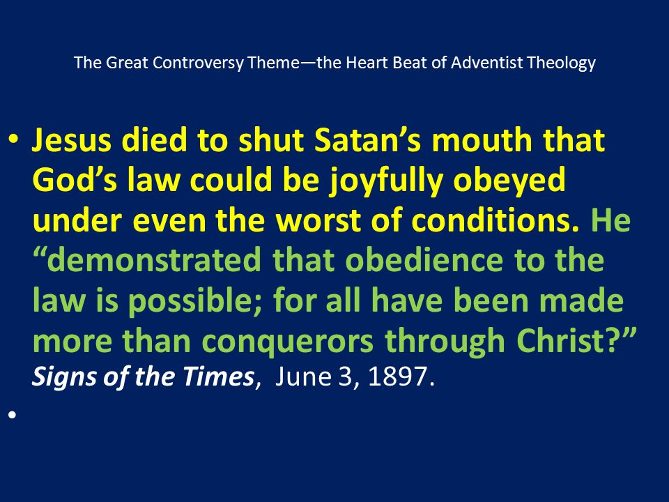 The Great Controversy Theme—the Heart Beat of Adventist Theology Jesus died to shut Satan's mouth that God's law could be joyfully obeyed under even t