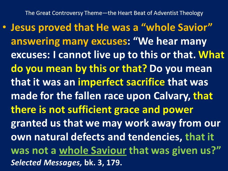 """The Great Controversy Theme—the Heart Beat of Adventist Theology Jesus proved that He was a """"whole Savior"""" answering many excuses: """"We hear many excus"""