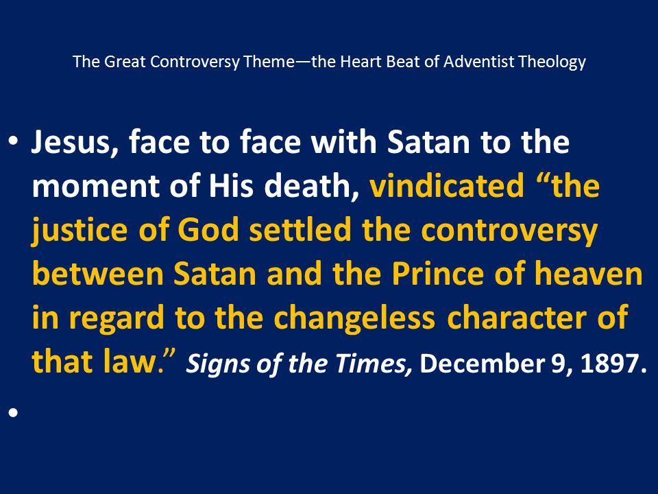 """The Great Controversy Theme—the Heart Beat of Adventist Theology Jesus, face to face with Satan to the moment of His death, vindicated """"the justice of"""
