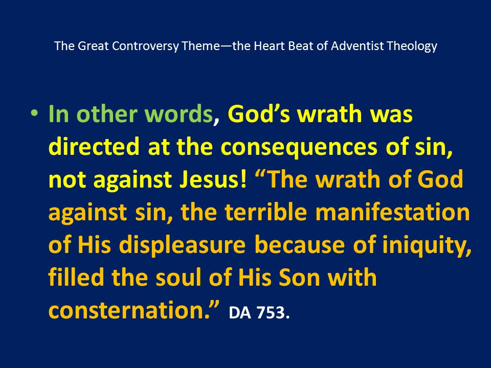 The Great Controversy Theme—the Heart Beat of Adventist Theology In other words, God's wrath was directed at the consequences of sin, not against Jesu