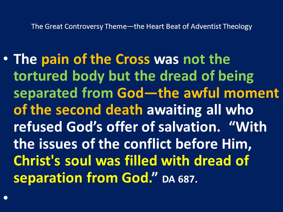 The Great Controversy Theme—the Heart Beat of Adventist Theology The pain of the Cross was not the tortured body but the dread of being separated from