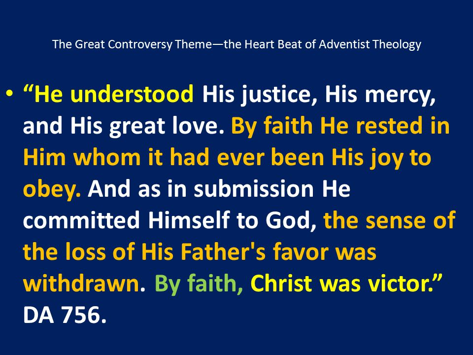 """The Great Controversy Theme—the Heart Beat of Adventist Theology """"He understood His justice, His mercy, and His great love. By faith He rested in Him"""