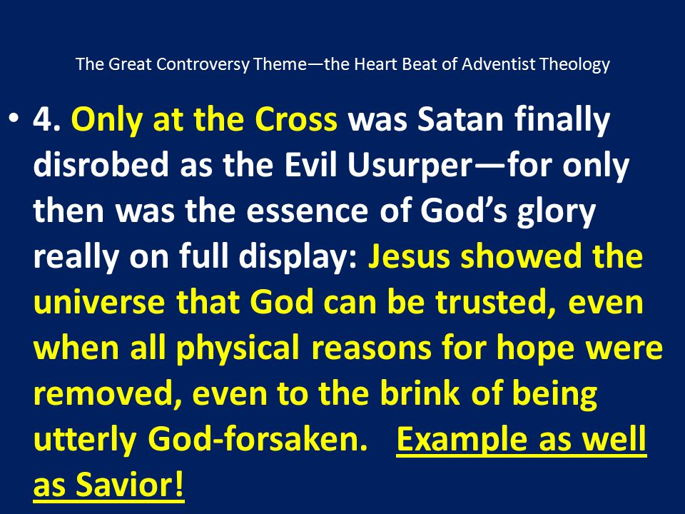 The Great Controversy Theme—the Heart Beat of Adventist Theology 4. Only at the Cross was Satan finally disrobed as the Evil Usurper―for only then was